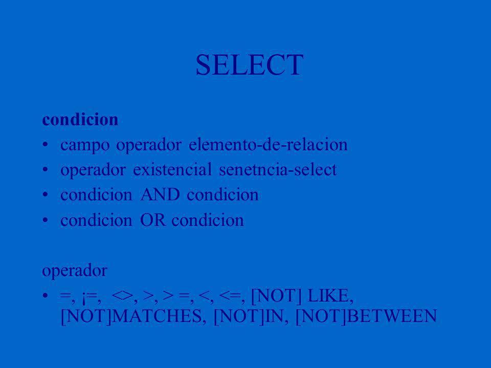 SELECT condicion campo operador elemento-de-relacion operador existencial senetncia-select condicion AND condicion condicion OR condicion operador =, ¡=, <>, >, > =, <, <=, [NOT] LIKE, [NOT]MATCHES, [NOT]IN, [NOT]BETWEEN