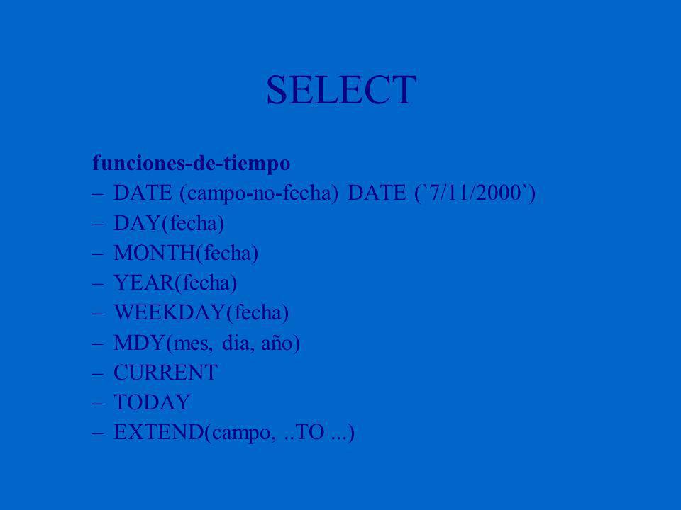 SELECT funciones-de-tiempo –DATE (campo-no-fecha) DATE (`7/11/2000`) –DAY(fecha) –MONTH(fecha) –YEAR(fecha) –WEEKDAY(fecha) –MDY(mes, dia, año) –CURRENT –TODAY –EXTEND(campo,..TO...)