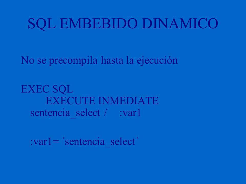 SQL EMBEBIDO DINAMICO No se precompila hasta la ejecución EXEC SQL EXECUTE INMEDIATE sentencia_select / :var1 :var1= ´sentencia_select´