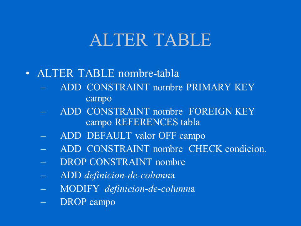 ALTER TABLE ALTER TABLE nombre-tabla – ADD CONSTRAINT nombre PRIMARY KEY campo – ADD CONSTRAINT nombre FOREIGN KEY campo REFERENCES tabla – ADD DEFAULT valor OFF campo – ADD CONSTRAINT nombre CHECK condicion.