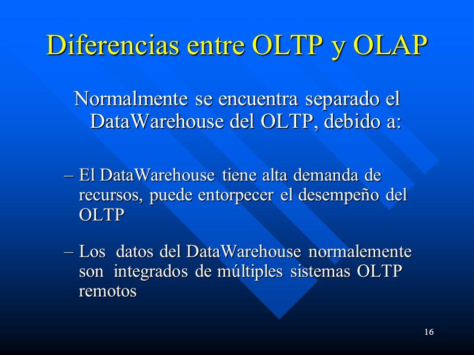 16 Diferencias entre OLTP y OLAP Normalmente se encuentra separado el DataWarehouse del OLTP, debido a: –El DataWarehouse tiene alta demanda de recursos, puede entorpecer el desempeño del OLTP –Los datos del DataWarehouse normalemente son integrados de múltiples sistemas OLTP remotos