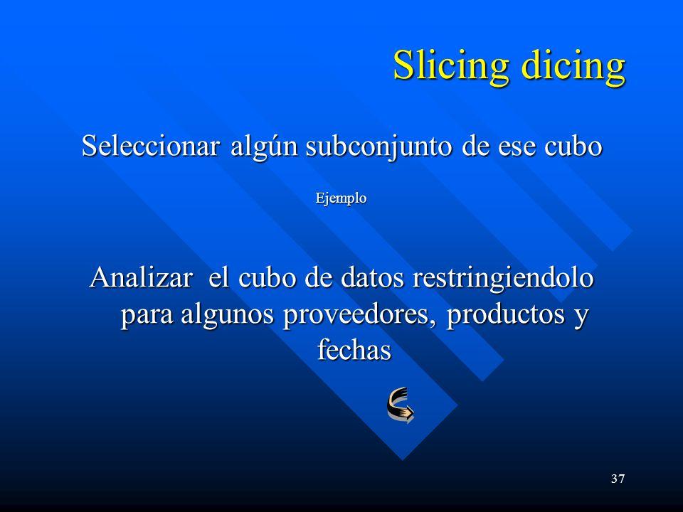 37 Slicing dicing Seleccionar algún subconjunto de ese cubo Ejemplo Analizar el cubo de datos restringiendolo para algunos proveedores, productos y fechas