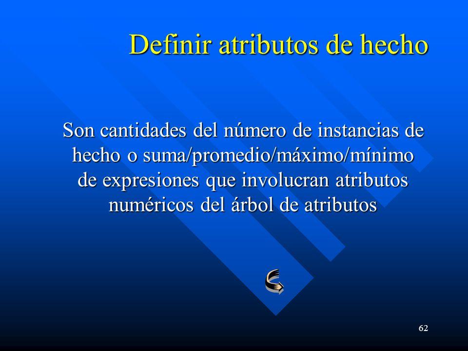 62 Definir atributos de hecho Son cantidades del número de instancias de hecho o suma/promedio/máximo/mínimo de expresiones que involucran atributos numéricos del árbol de atributos