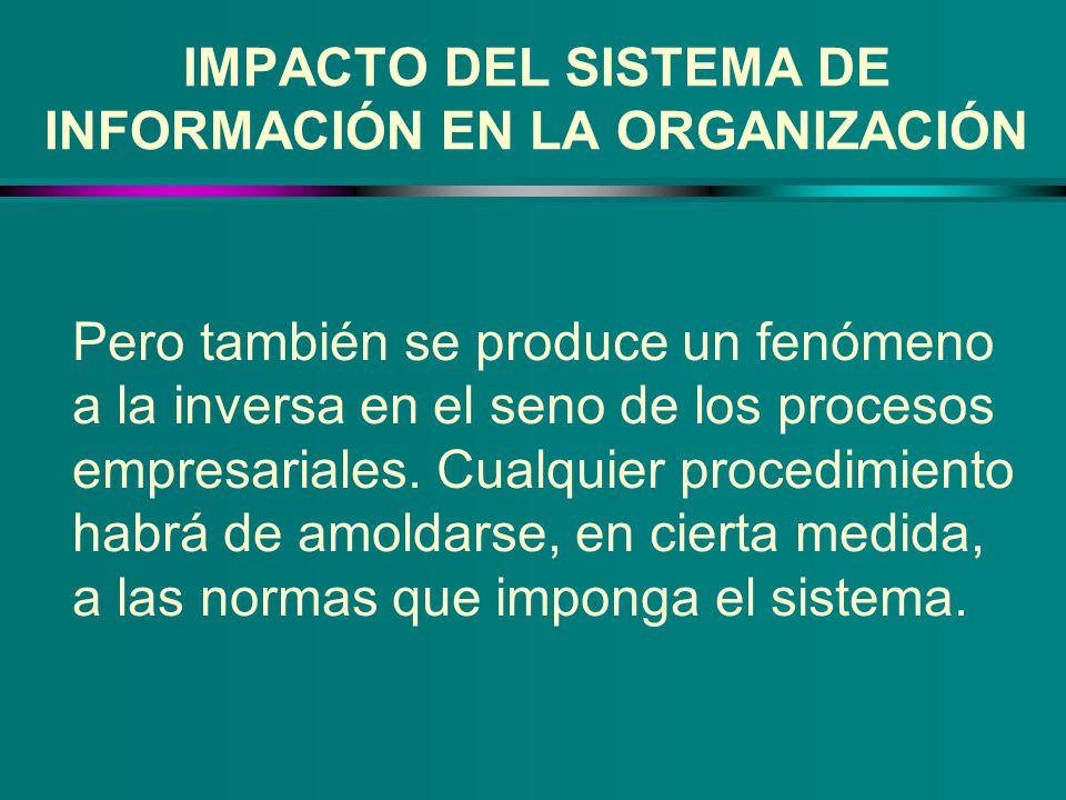 IMPACTO DEL SISTEMA DE INFORMACIÓN EN LA ORGANIZACIÓN Pero también se produce un fenómeno a la inversa en el seno de los procesos empresariales. Cualq