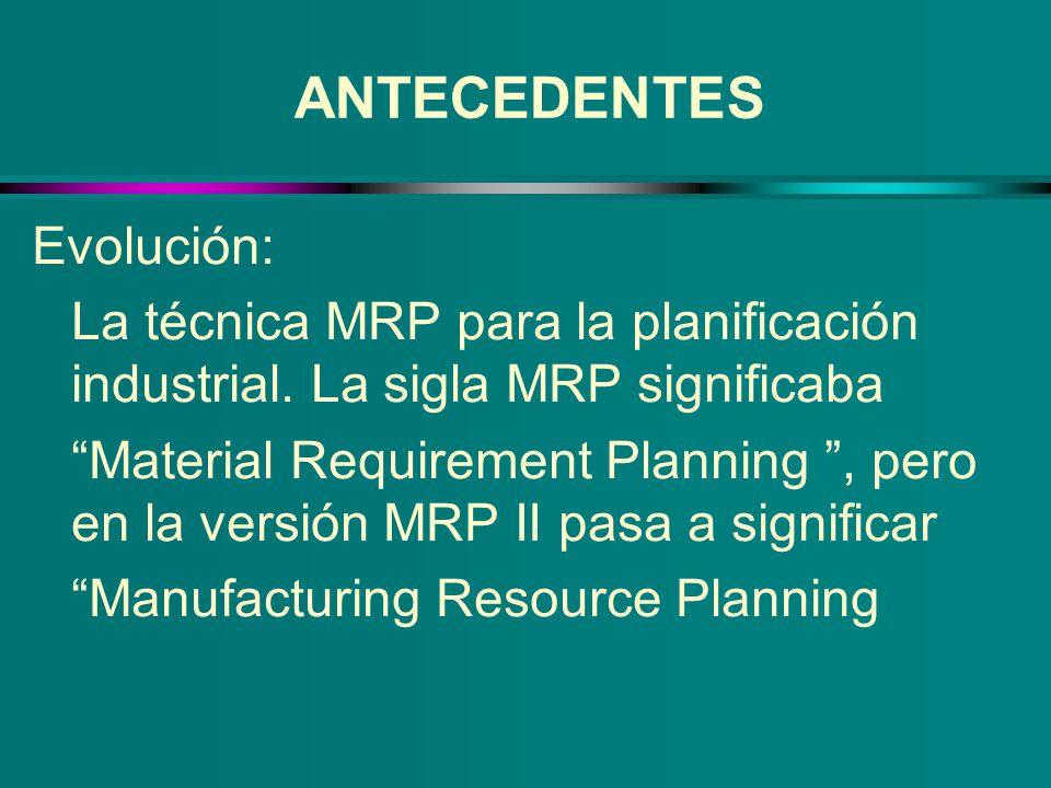ANTECEDENTES Evolución: La técnica MRP para la planificación industrial. La sigla MRP significaba Material Requirement Planning, pero en la versión MR