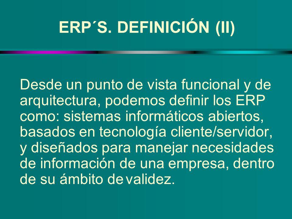 ERP´S. DEFINICIÓN (II) Desde un punto de vista funcional y de arquitectura, podemos definir los ERP como: sistemas informáticos abiertos, basados en t