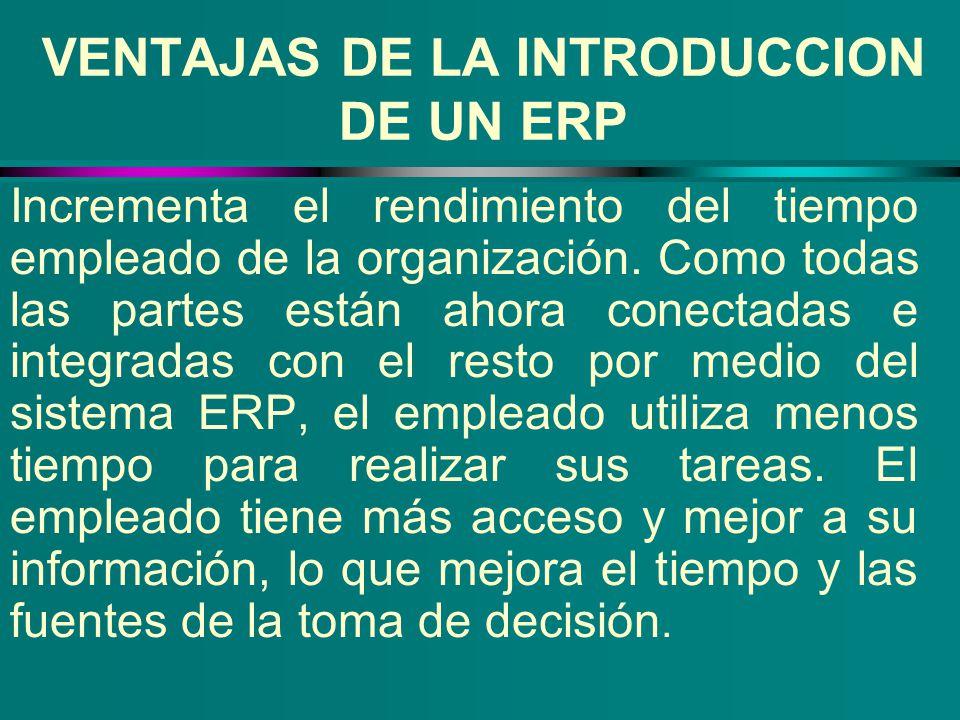 VENTAJAS DE LA INTRODUCCION DE UN ERP Incrementa el rendimiento del tiempo empleado de la organización. Como todas las partes están ahora conectadas e