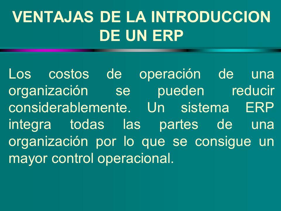 VENTAJAS DE LA INTRODUCCION DE UN ERP Los costos de operación de una organización se pueden reducir considerablemente. Un sistema ERP integra todas la