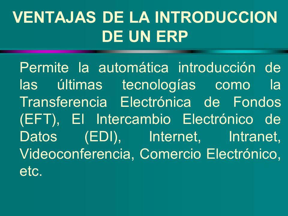 VENTAJAS DE LA INTRODUCCION DE UN ERP Permite la automática introducción de las últimas tecnologías como la Transferencia Electrónica de Fondos (EFT),