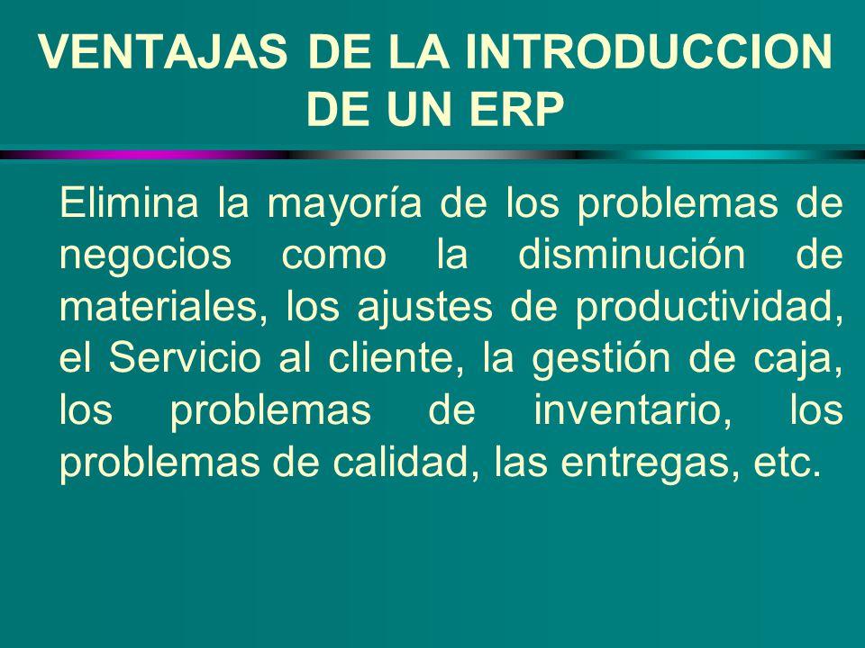 VENTAJAS DE LA INTRODUCCION DE UN ERP Elimina la mayoría de los problemas de negocios como la disminución de materiales, los ajustes de productividad,