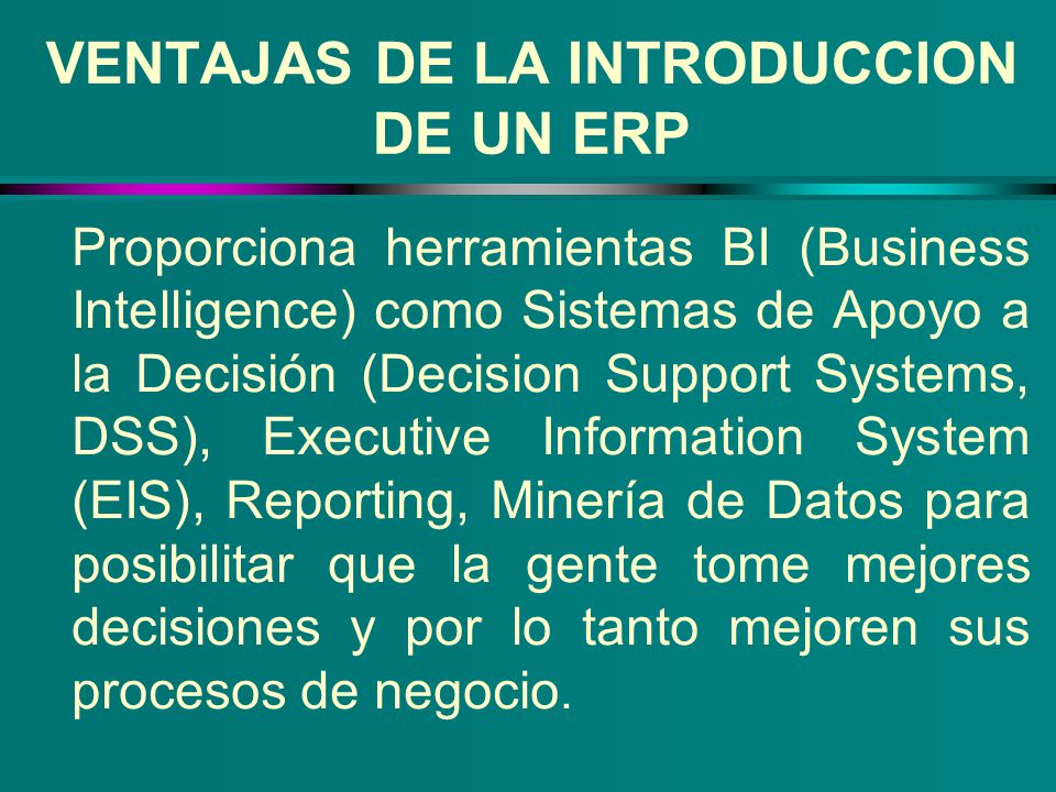 VENTAJAS DE LA INTRODUCCION DE UN ERP Proporciona herramientas BI (Business Intelligence) como Sistemas de Apoyo a la Decisión (Decision Support Syste