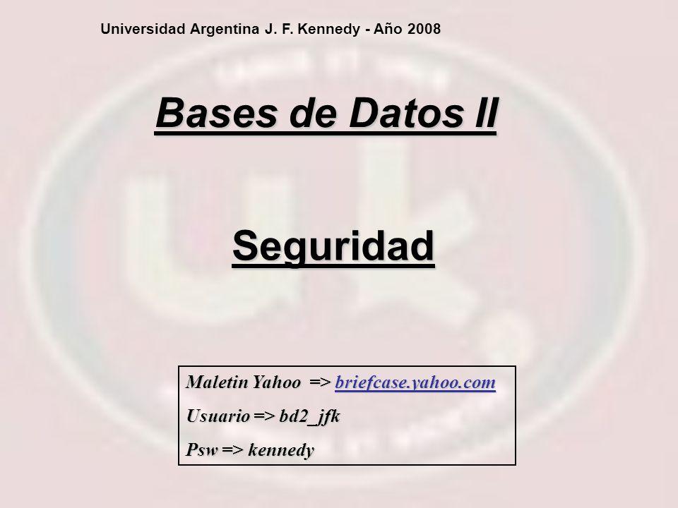 Seguridad Bases de Datos II Universidad Argentina J. F. Kennedy - Año 2008 Maletin Yahoo => briefcase.yahoo.com Usuario => bd2_jfk Psw => kennedy
