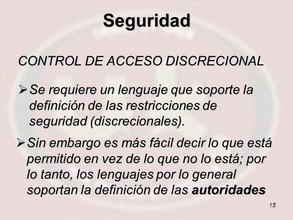 15 CONTROL DE ACCESO DISCRECIONAL Se requiere un lenguaje que soporte la definición de las restricciones de seguridad (discrecionales). Se requiere un