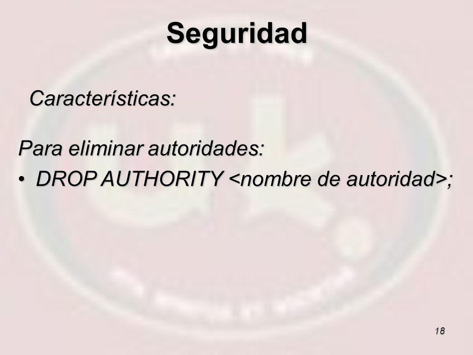 18 Características: Para eliminar autoridades: DROP AUTHORITY ;DROP AUTHORITY ; Seguridad