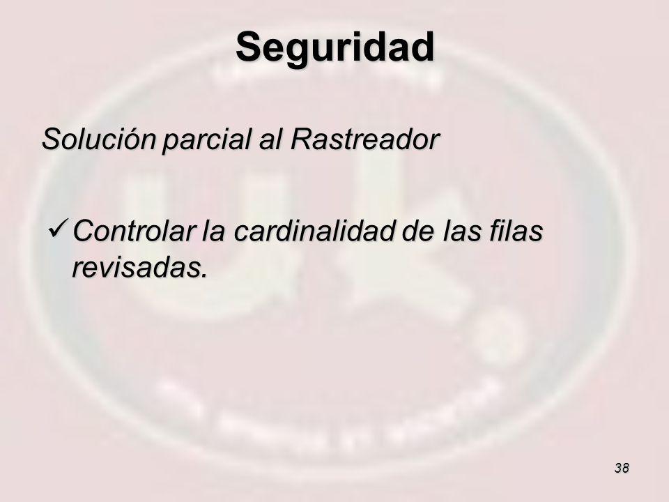 38 Solución parcial al Rastreador Controlar la cardinalidad de las filas revisadas. Controlar la cardinalidad de las filas revisadas. Seguridad