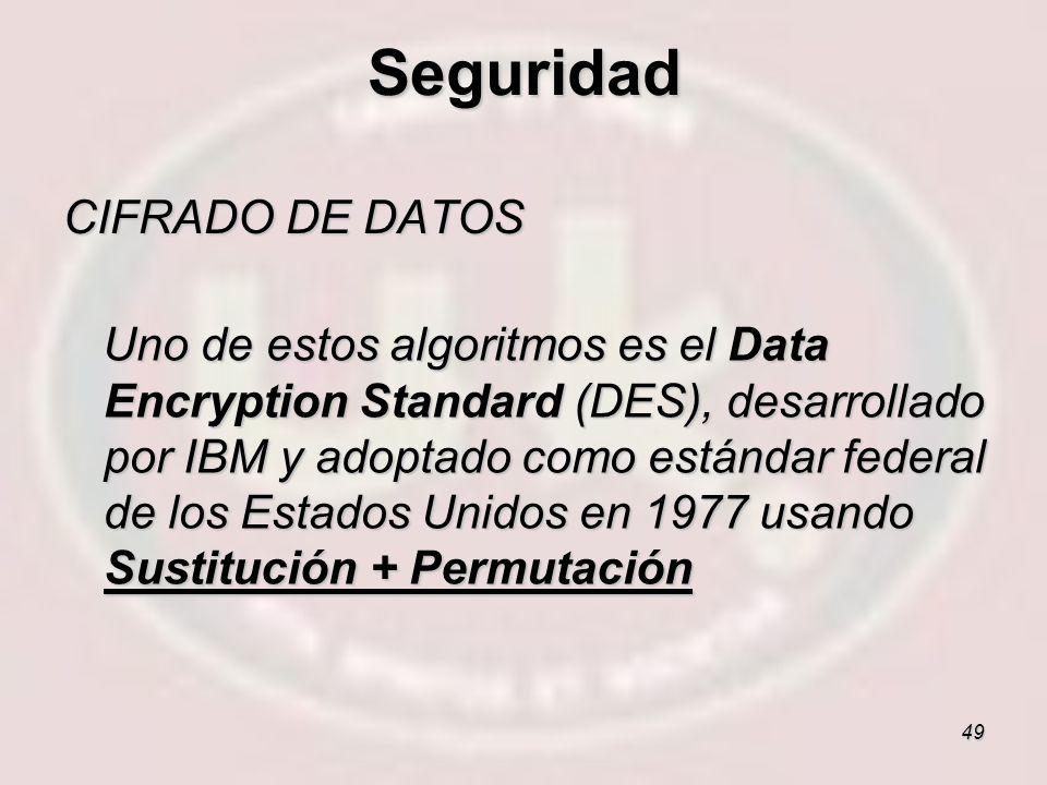 49 CIFRADO DE DATOS Uno de estos algoritmos es el Data Encryption Standard (DES), desarrollado por IBM y adoptado como estándar federal de los Estados