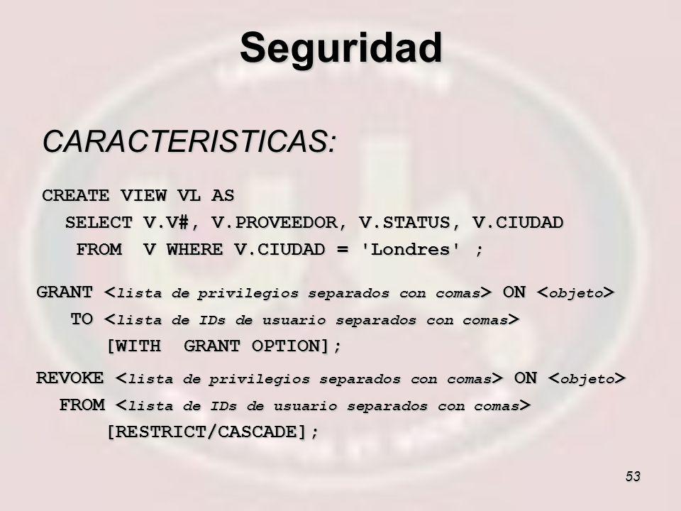 53 CARACTERISTICAS: CREATE VIEW VL AS SELECT V.V#, V.PROVEEDOR, V.STATUS, V.CIUDAD SELECT V.V#, V.PROVEEDOR, V.STATUS, V.CIUDAD FROM V WHERE V.CIUDAD