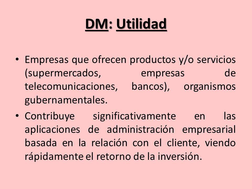 DM: Utilidad Empresas que ofrecen productos y/o servicios (supermercados, empresas de telecomunicaciones, bancos), organismos gubernamentales.