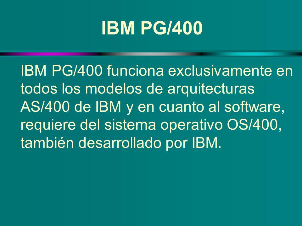 IBM PG/400 IBM PG/400 funciona exclusivamente en todos los modelos de arquitecturas AS/400 de IBM y en cuanto al software, requiere del sistema operat