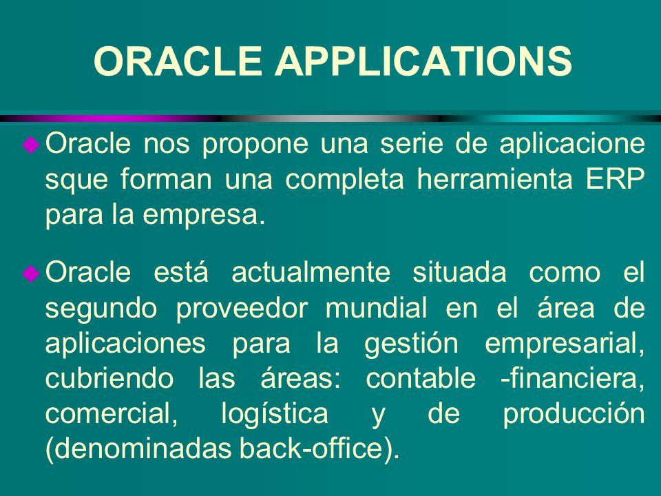 Como parte de Oracle Aplicaciones incluye Oracle Financials, Oracle Manufacturing & Supply Chain, Oracle Process Manufacturing y Oracle Recursos Humanos; que se complementan con nuevas soluciones front office o CRM (Customer Relationship Management) ORACLE APPLICATIONS