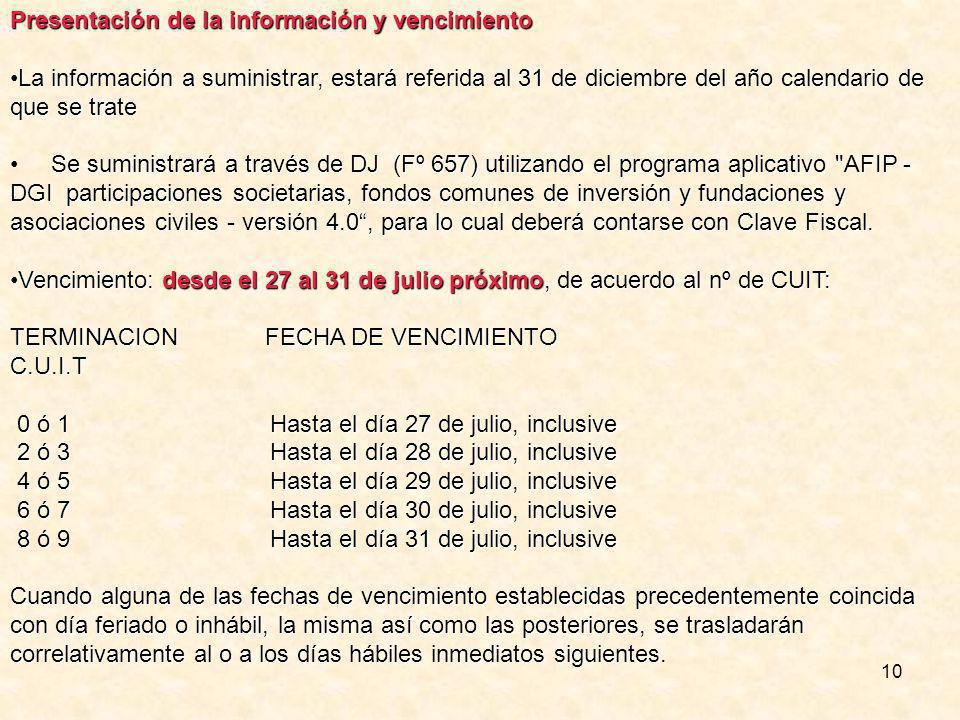 10 Presentación de la información y vencimiento La información a suministrar, estará referida al 31 de diciembre del año calendario de que se trateLa información a suministrar, estará referida al 31 de diciembre del año calendario de que se trate Se suministrará a través de DJ (Fº 657) utilizando el programa aplicativo AFIP - DGI participaciones societarias, fondos comunes de inversión y fundaciones y asociaciones civiles - versión 4.0, para lo cual deberá contarse con Clave Fiscal.