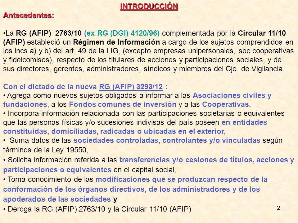 2INTRODUCCIÓNAntecedentes: La RG (AFIP) 2763/10 (ex RG (DGI) 4120/96) complementada por la Circular 11/10 (AFIP) estableció un Régimen de Información a cargo de los sujetos comprendidos en los incs.a) y b) del art.