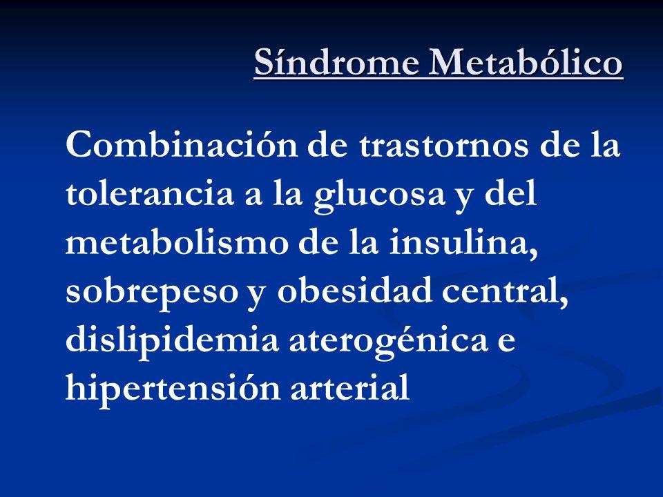 Síndrome Metabólico Combinación de trastornos de la tolerancia a la glucosa y del metabolismo de la insulina, sobrepeso y obesidad central, dislipidem