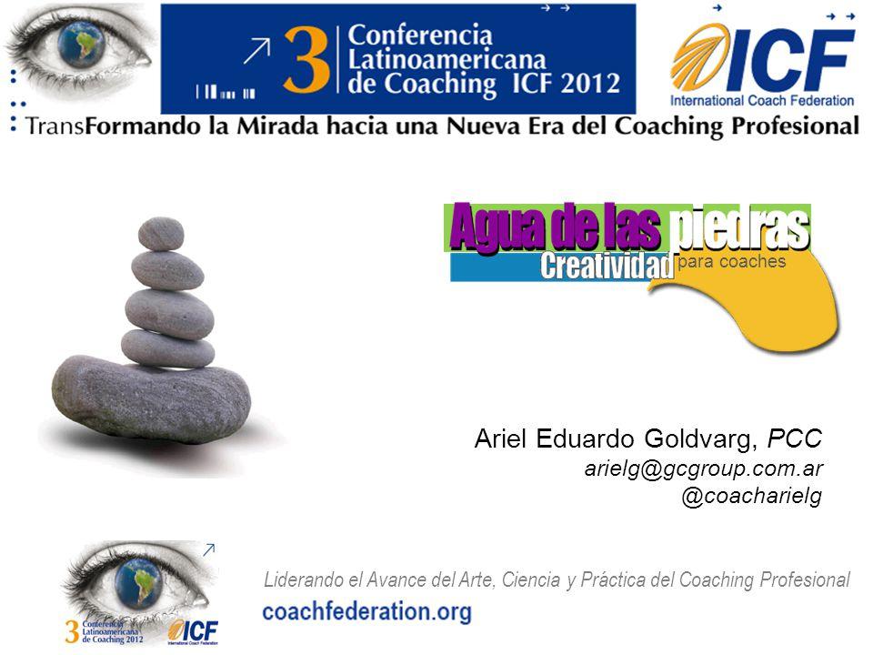 Liderando el Avance del Arte, Ciencia y Práctica del Coaching Profesional para coaches Ariel Eduardo Goldvarg, PCC arielg@gcgroup.com.ar @coacharielg