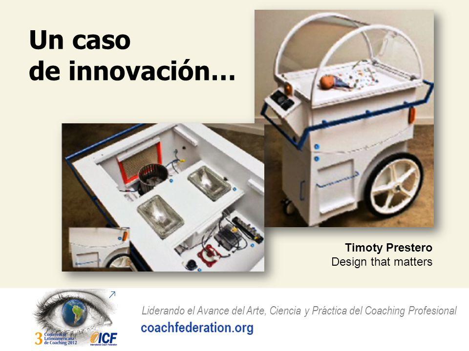 Liderando el Avance del Arte, Ciencia y Práctica del Coaching Profesional Un caso de innovación… Timoty Prestero Design that matters