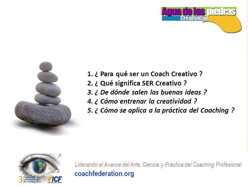 Liderando el Avance del Arte, Ciencia y Práctica del Coaching Profesional 1. ¿ Para qué ser un Coach Creativo ? 2. ¿ Qué significa SER Creativo ? 3. ¿