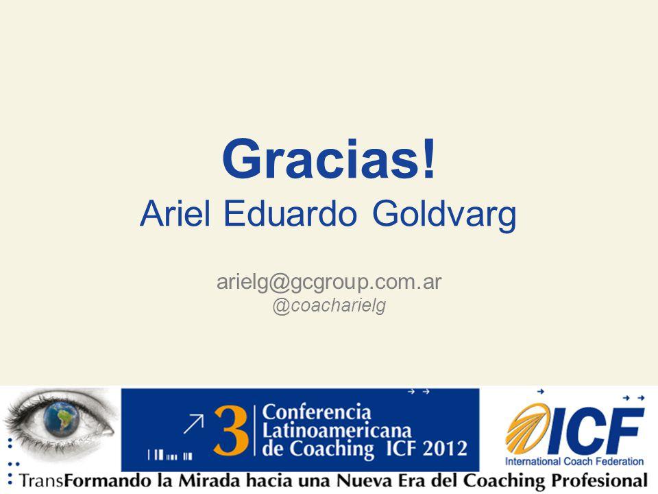 Liderando el Avance del Arte, Ciencia y Práctica del Coaching Profesional Gracias! Ariel Eduardo Goldvarg arielg@gcgroup.com.ar @coacharielg