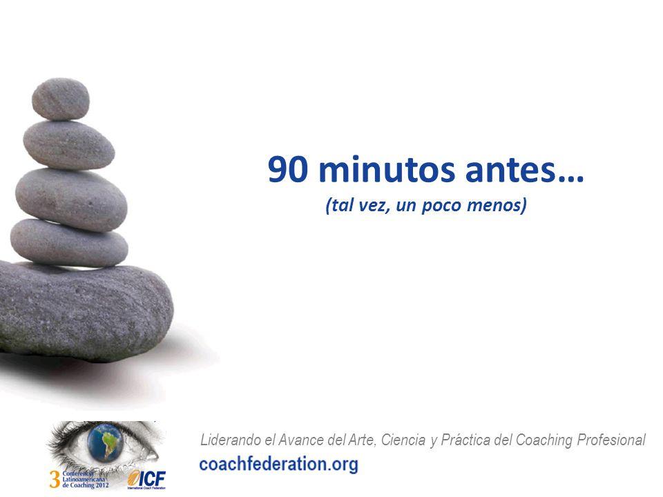 Liderando el Avance del Arte, Ciencia y Práctica del Coaching Profesional 90 minutos antes… (tal vez, un poco menos)
