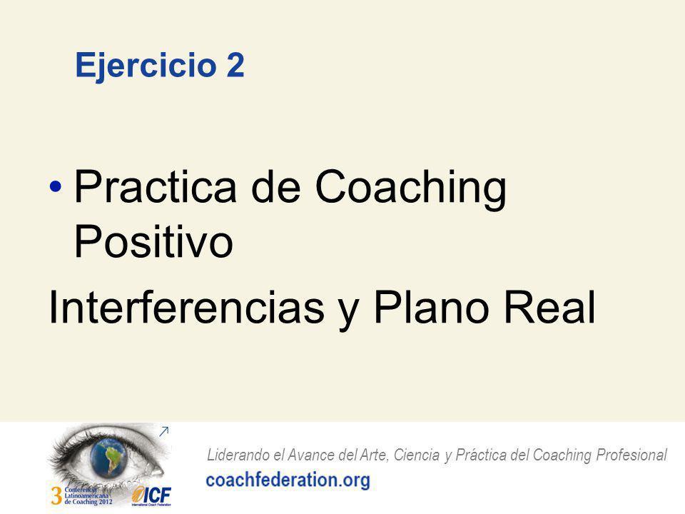 Liderando el Avance del Arte, Ciencia y Práctica del Coaching Profesional Ejercicio 2 Practica de Coaching Positivo Interferencias y Plano Real