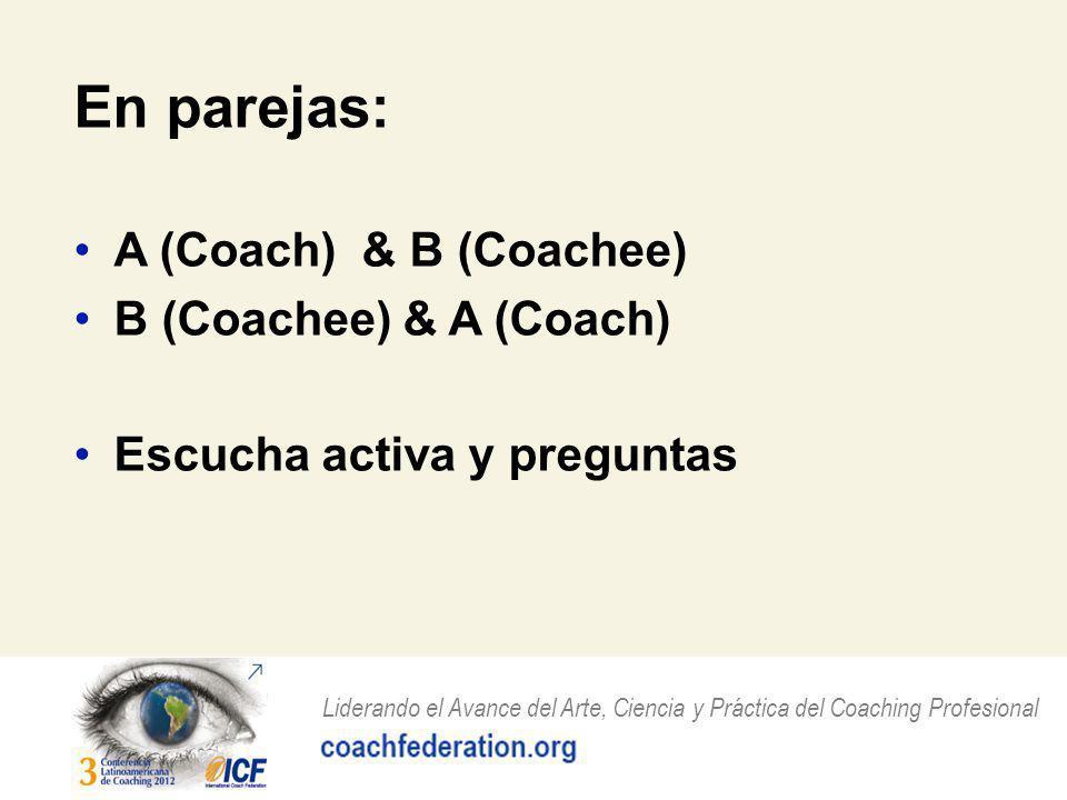 Liderando el Avance del Arte, Ciencia y Práctica del Coaching Profesional En parejas: A (Coach) & B (Coachee) B (Coachee) & A (Coach) Escucha activa y preguntas