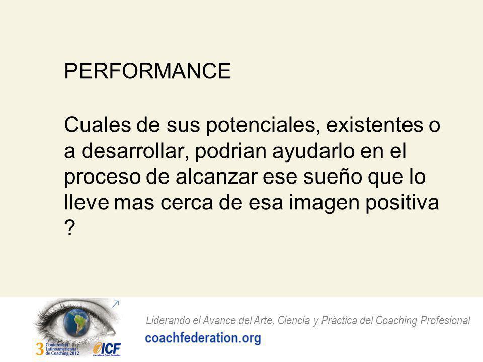 Liderando el Avance del Arte, Ciencia y Práctica del Coaching Profesional PERFORMANCE Cuales de sus potenciales, existentes o a desarrollar, podrian ayudarlo en el proceso de alcanzar ese sueño que lo lleve mas cerca de esa imagen positiva ?