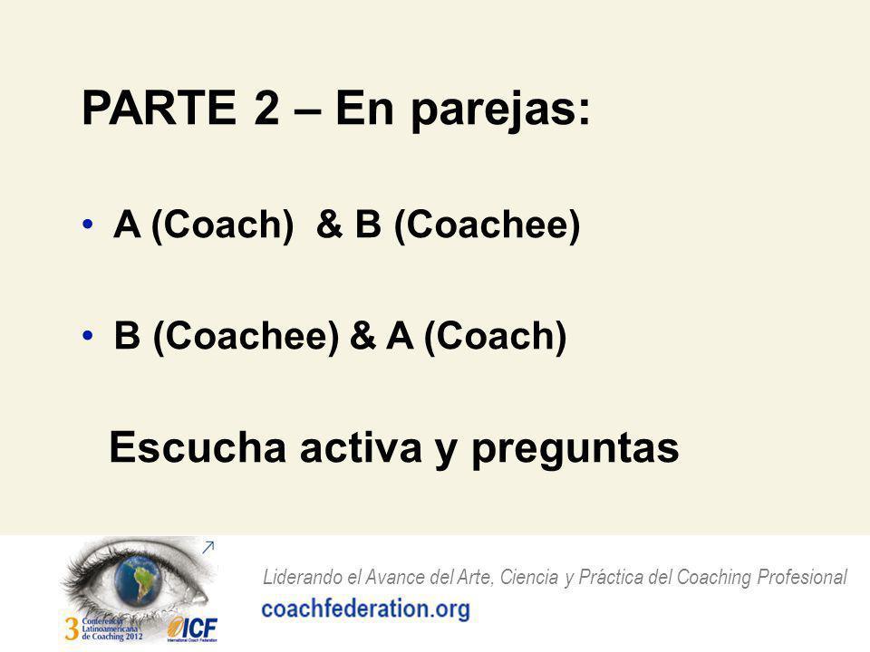 Liderando el Avance del Arte, Ciencia y Práctica del Coaching Profesional PARTE 2 – En parejas: A (Coach) & B (Coachee) B (Coachee) & A (Coach) Escucha activa y preguntas