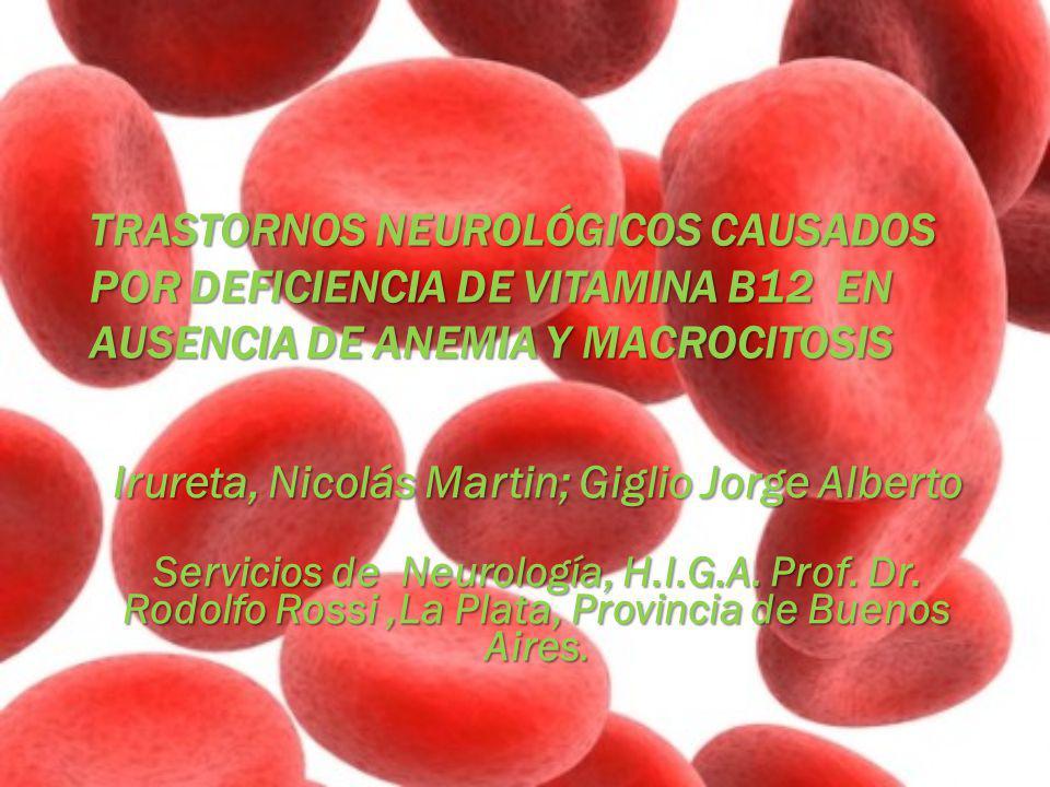 TRASTORNOS NEUROLÓGICOS CAUSADOS POR DEFICIENCIA DE VITAMINA B12 EN AUSENCIA DE ANEMIA Y MACROCITOSIS Irureta, Nicolás Martin; Giglio Jorge Alberto Se