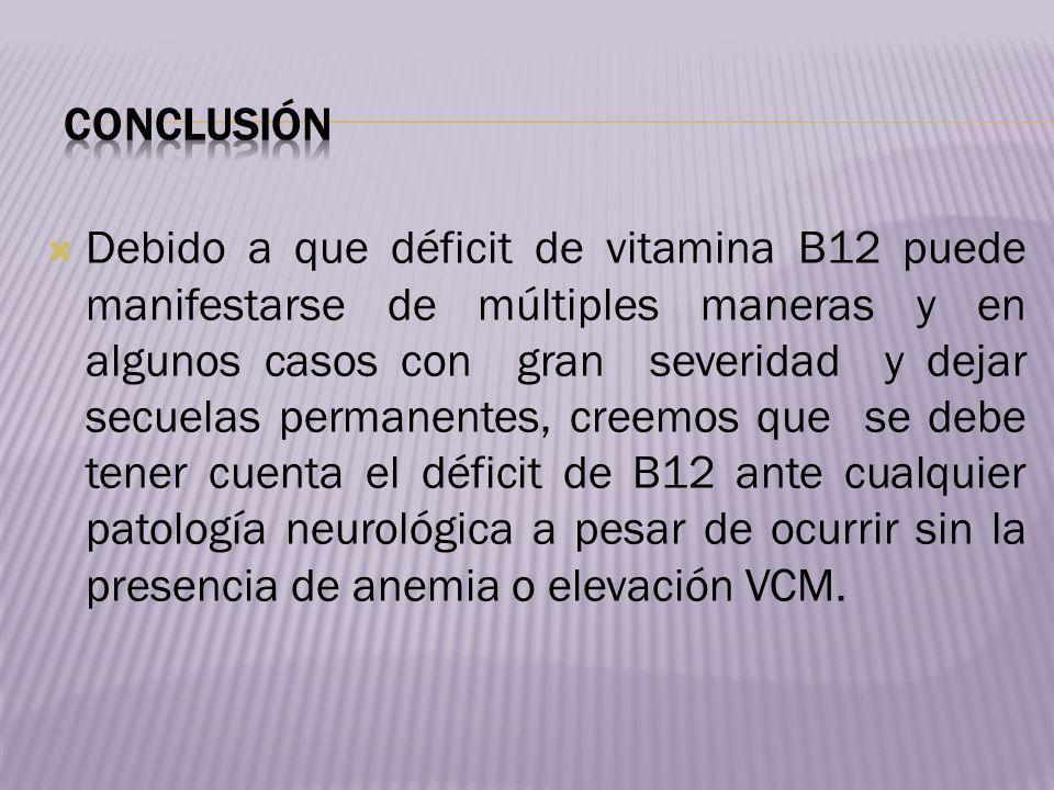Debido a que déficit de vitamina B12 puede manifestarse de múltiples maneras y en algunos casos con gran severidad y dejar secuelas permanentes, creem