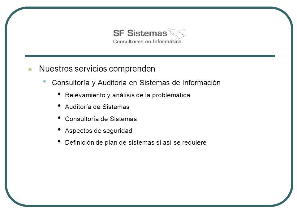 Nuestros servicios comprenden Consultoría y Auditoria en Sistemas de Información Relevamiento y análisis de la problemática Auditoría de Sistemas Consultoría de Sistemas Aspectos de seguridad Definición de plan de sistemas si así se requiere