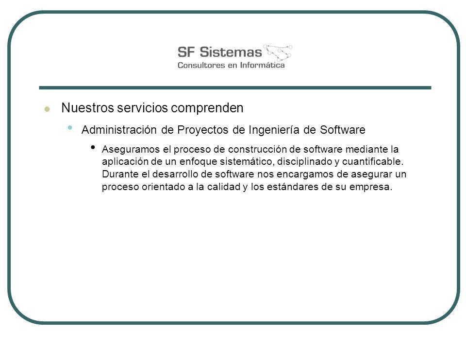 Nuestros servicios comprenden Administración de Proyectos de Ingeniería de Software Aseguramos el proceso de construcción de software mediante la aplicación de un enfoque sistemático, disciplinado y cuantificable.