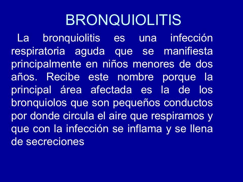 BRONQUIOLITIS La bronquiolitis es una infección respiratoria aguda que se manifiesta principalmente en niños menores de dos años. Recibe este nombre p
