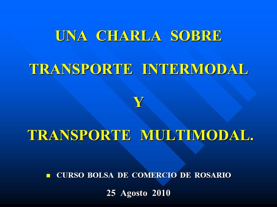 UNA CHARLA SOBRE TRANSPORTE INTERMODAL Y TRANSPORTE MULTIMODAL. CURSO BOLSA DE COMERCIO DE ROSARIO CURSO BOLSA DE COMERCIO DE ROSARIO 25 Agosto 2010