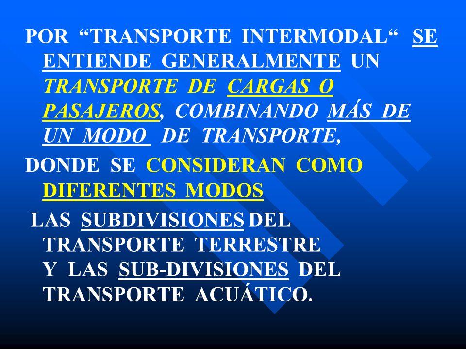 POR TRANSPORTE INTERMODAL SE ENTIENDE GENERALMENTE UN TRANSPORTE DE CARGAS O PASAJEROS, COMBINANDO MÁS DE UN MODO DE TRANSPORTE, DONDE SE CONSIDERAN C