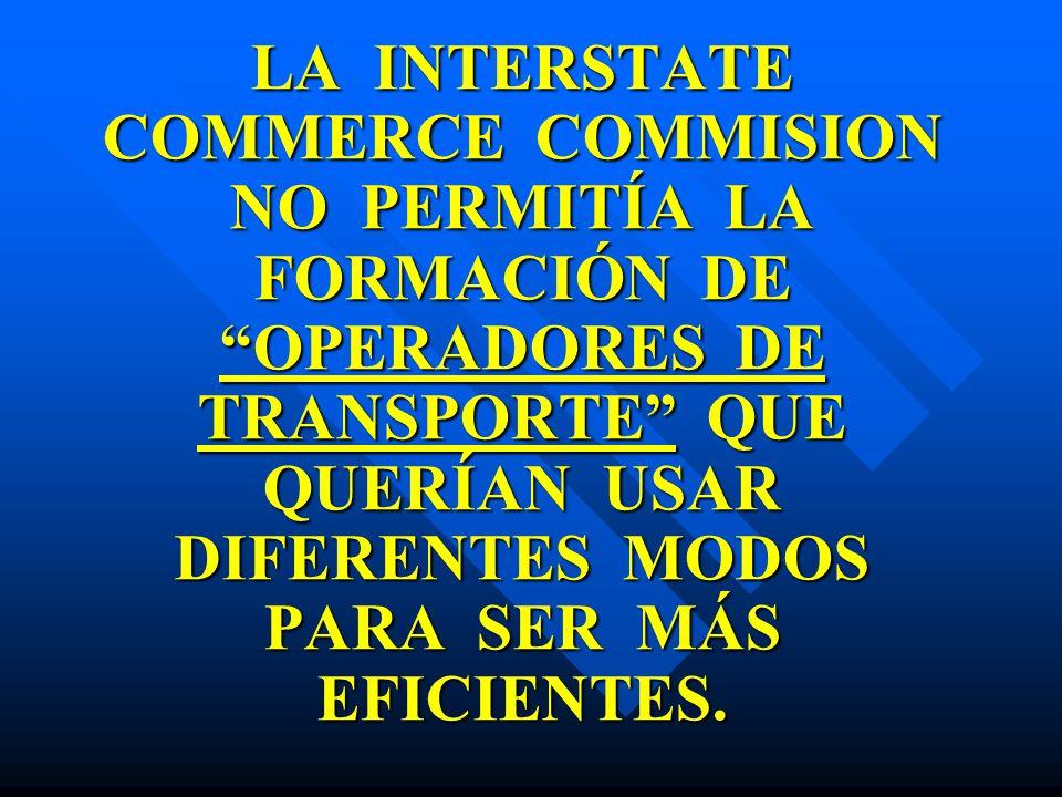 LA INTERSTATE COMMERCE COMMISION NO PERMITÍA LA FORMACIÓN DE OPERADORES DE TRANSPORTE QUE QUERÍAN USAR DIFERENTES MODOS PARA SER MÁS EFICIENTES.