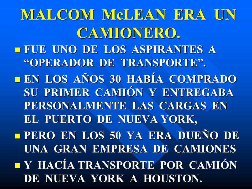 MALCOM McLEAN ERA UN CAMIONERO. FUE UNO DE LOS ASPIRANTES A OPERADOR DE TRANSPORTE. FUE UNO DE LOS ASPIRANTES A OPERADOR DE TRANSPORTE. EN LOS AÑOS 30