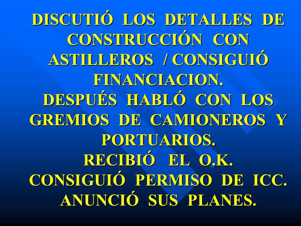 DISCUTIÓ LOS DETALLES DE CONSTRUCCIÓN CON ASTILLEROS / CONSIGUIÓ FINANCIACION. DESPUÉS HABLÓ CON LOS GREMIOS DE CAMIONEROS Y PORTUARIOS. RECIBIÓ EL O.