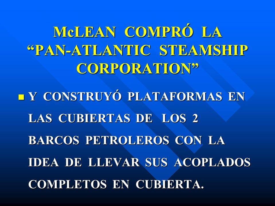 McLEAN COMPRÓ LA PAN-ATLANTIC STEAMSHIP CORPORATION Y CONSTRUYÓ PLATAFORMAS EN LAS CUBIERTAS DE LOS 2 BARCOS PETROLEROS CON LA IDEA DE LLEVAR SUS ACOP