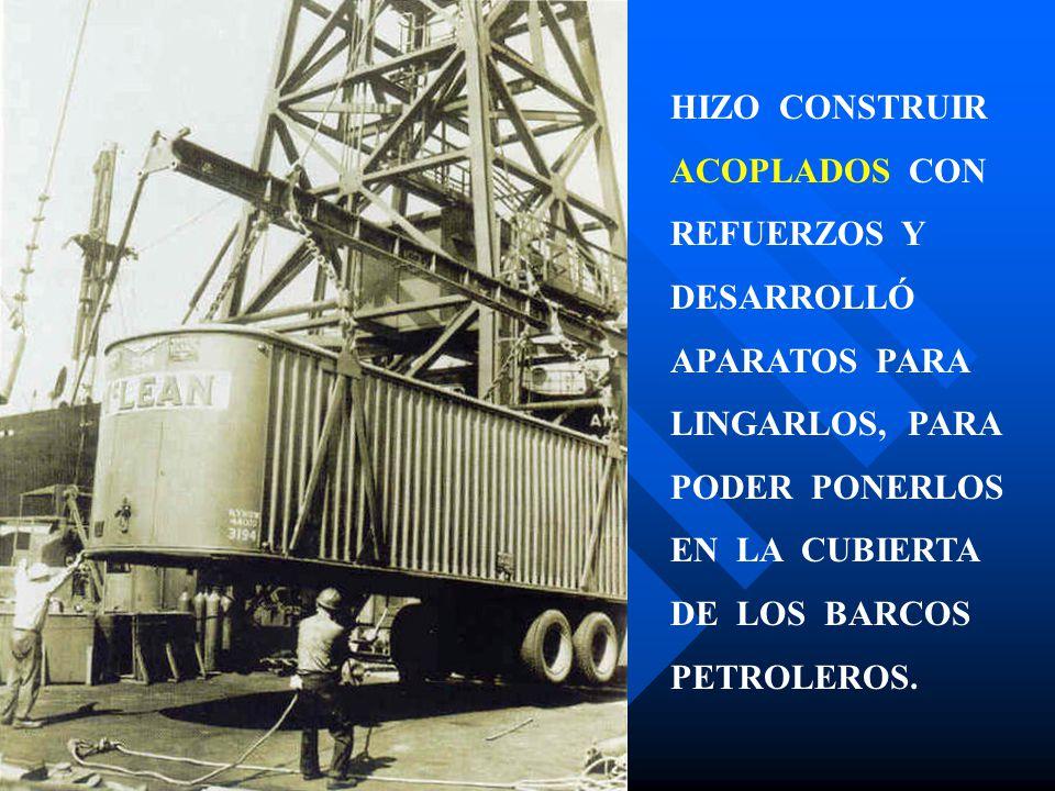 HIZO CONSTRUIR ACOPLADOS CON REFUERZOS Y DESARROLLÓ APARATOS PARA LINGARLOS, PARA PODER PONERLOS EN LA CUBIERTA DE LOS BARCOS PETROLEROS.