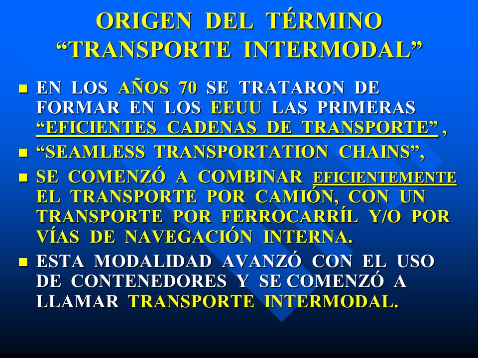 ORIGEN DEL TÉRMINO TRANSPORTE INTERMODAL EN LOS AÑOS 70 SE TRATARON DE FORMAR EN LOS EEUU LAS PRIMERAS EFICIENTES CADENAS DE TRANSPORTE, EN LOS AÑOS 7