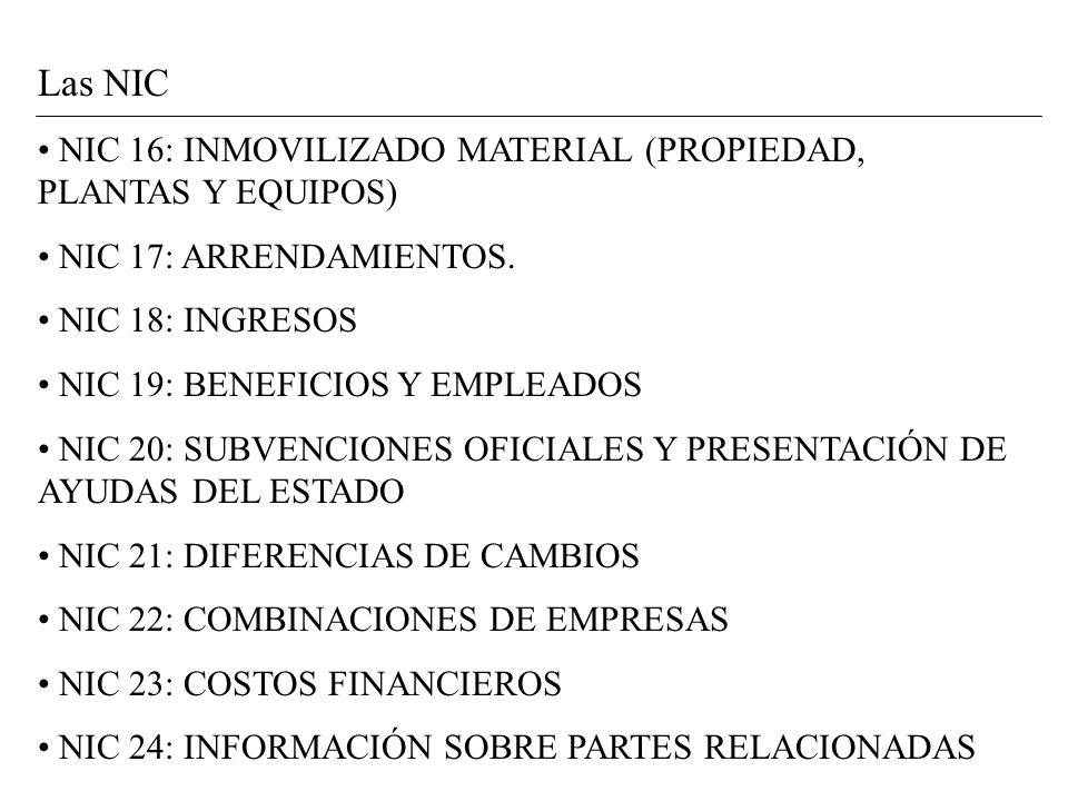 Las NIC NIC 16: INMOVILIZADO MATERIAL (PROPIEDAD, PLANTAS Y EQUIPOS) NIC 17: ARRENDAMIENTOS. NIC 18: INGRESOS NIC 19: BENEFICIOS Y EMPLEADOS NIC 20: S